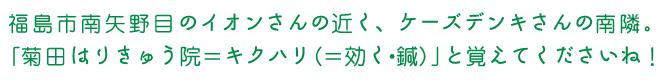 福島市南矢野目のイオンさんの近く、ケーズデンキさんの南隣。「菊田はりきゅう院=キクハリ(=効く・鍼)」と覚えてくださいね!